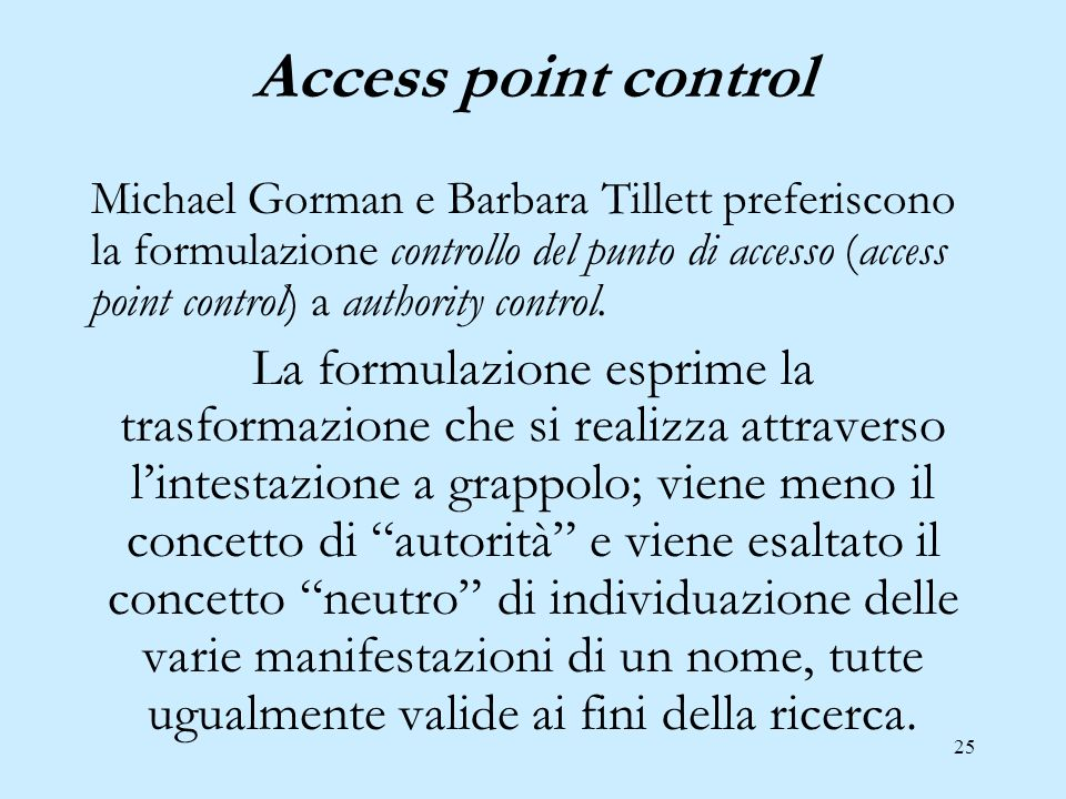 25 Access point control Michael Gorman e Barbara Tillett preferiscono la formulazione controllo del punto di accesso (access point control) a authority control.
