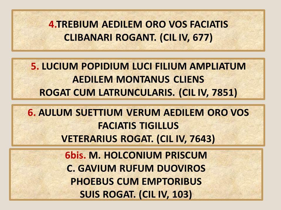 4.TREBIUM AEDILEM ORO VOS FACIATIS CLIBANARI ROGANT. (CIL IV, 677) 5. LUCIUM POPIDIUM LUCI FILIUM AMPLIATUM AEDILEM MONTANUS CLIENS ROGAT CUM LATRUNCU