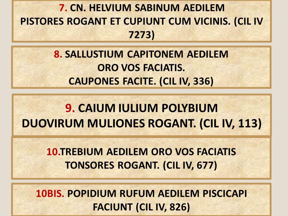 7. CN. HELVIUM SABINUM AEDILEM PISTORES ROGANT ET CUPIUNT CUM VICINIS. (CIL IV 7273) 8. SALLUSTIUM CAPITONEM AEDILEM ORO VOS FACIATIS. CAUPONES FACITE