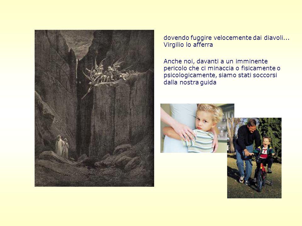 dovendo fuggire velocemente dai diavoli... Virgilio lo afferra Anche noi, davanti a un imminente pericolo che ci minaccia o fisicamente o psicologicam