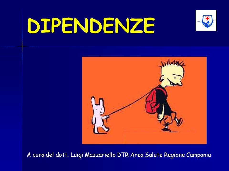 DIPENDENZE A cura del dott. Luigi Mazzariello DTR Area Salute Regione Campania