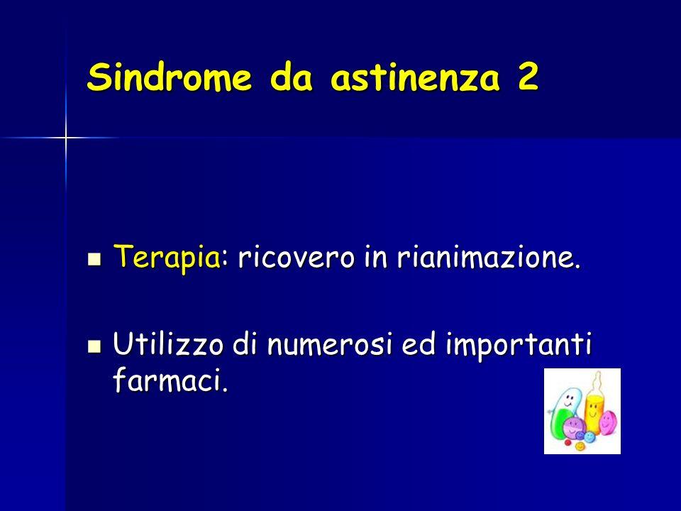 Sindrome da astinenza 2 Terapia: ricovero in rianimazione. Terapia: ricovero in rianimazione. Utilizzo di numerosi ed importanti farmaci. Utilizzo di