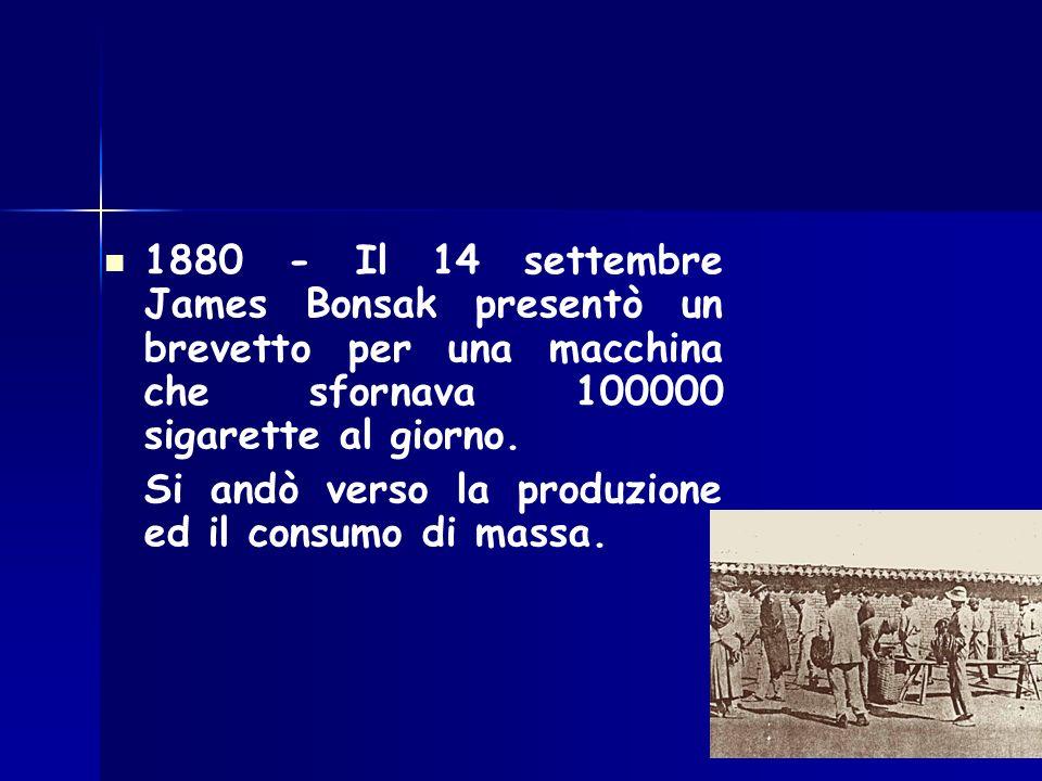 1880 - Il 14 settembre James Bonsak presentò un brevetto per una macchina che sfornava 100000 sigarette al giorno. Si andò verso la produzione ed il c