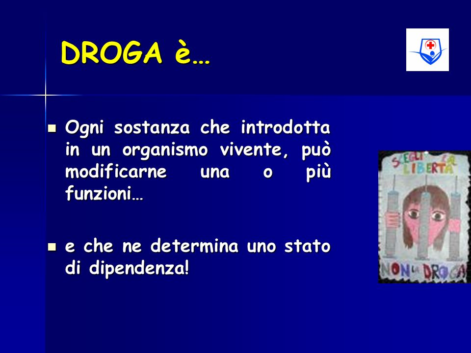 DROGA è… Ogni sostanza che introdotta in un organismo vivente, può modificarne una o più funzioni… Ogni sostanza che introdotta in un organismo vivent