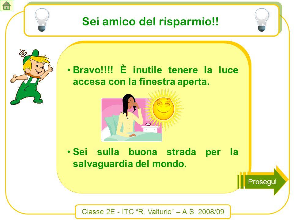 Classe 2E - ITC R. Valturio – A.S. 2008/09 Sei amico del risparmio!! Bravo!!!! È inutile tenere la luce accesa con la finestra aperta. Sei sulla buona