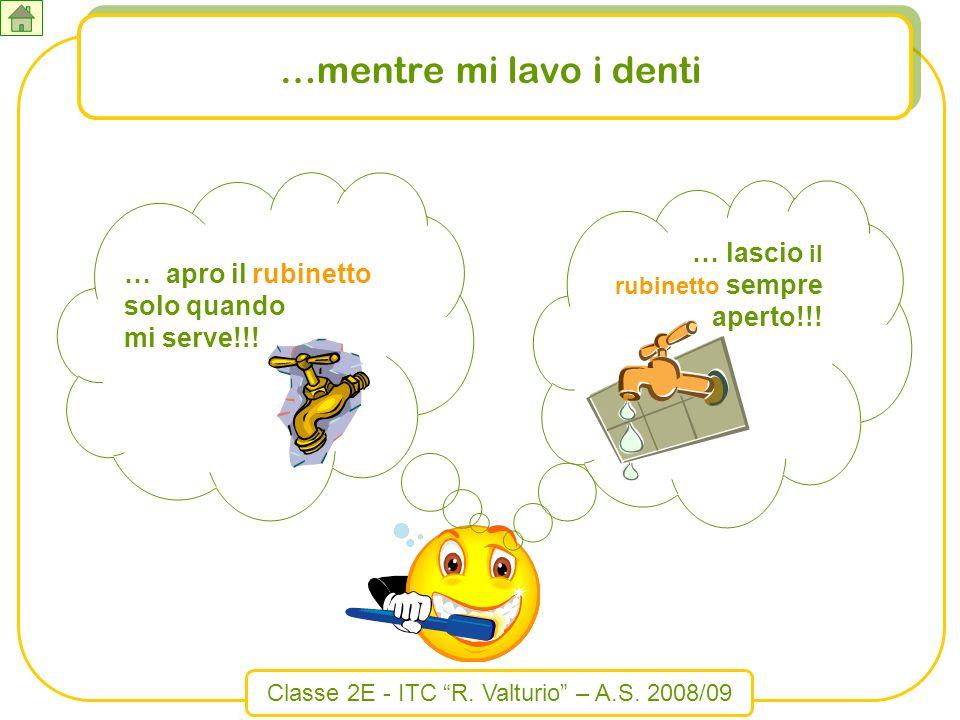Classe 2E - ITC R. Valturio – A.S. 2008/09 …mentre mi lavo i denti … lascio il rubinetto sempre aperto!!! … apro il rubinetto solo quando mi serve!!!