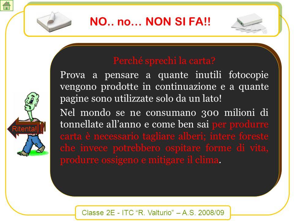 Classe 2E - ITC R. Valturio – A.S. 2008/09 NO.. no… NON SI FA!! Perché sprechi la carta? Prova a pensare a quante inutili fotocopie vengono prodotte i