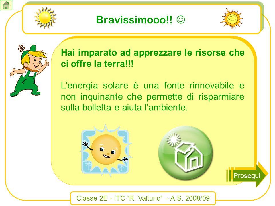 Classe 2E - ITC R. Valturio – A.S. 2008/09 Bravissimooo!! Hai imparato ad apprezzare le risorse che ci offre la terra!!! Lenergia solare è una fonte r