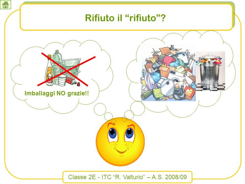 Classe 2E - ITC R. Valturio – A.S. 2008/09 Rifiuto il rifiuto? Imballaggi NO grazie!!