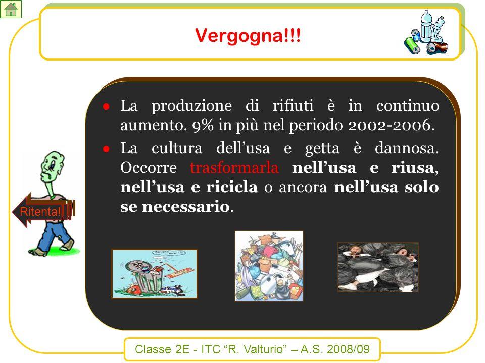 Classe 2E - ITC R. Valturio – A.S. 2008/09 Vergogna!!! La produzione di rifiuti è in continuo aumento. 9% in più nel periodo 2002-2006. La cultura del