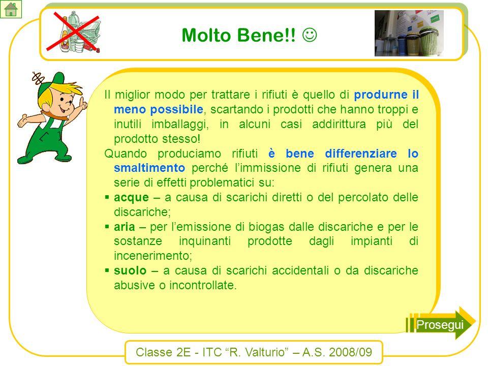Classe 2E - ITC R. Valturio – A.S. 2008/09 Molto Bene!! Il miglior modo per trattare i rifiuti è quello di produrne il meno possibile, scartando i pro