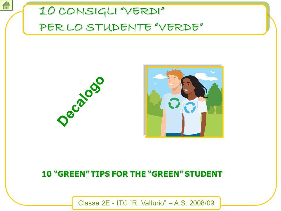 Classe 2E - ITC R. Valturio – A.S. 2008/09 10 CONSIGLI VERDI PER LO STUDENTE VERDE 10 GREEN TIPS FOR THE GREEN STUDENT Decalogo