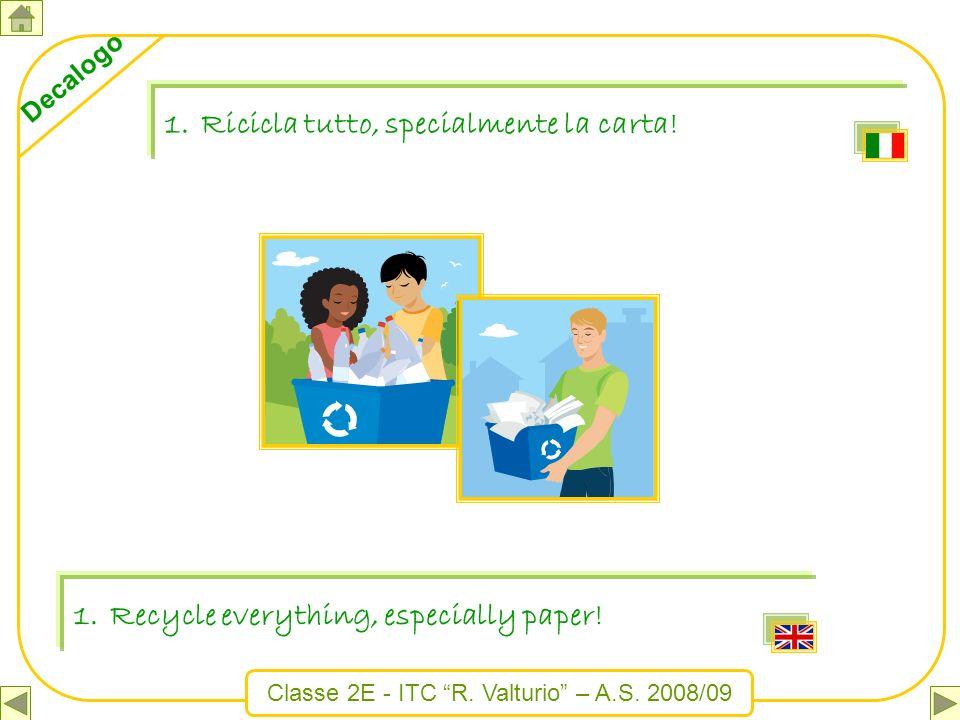 Classe 2E - ITC R. Valturio – A.S. 2008/09 Decalogo 1.Recycle everything, especially paper! 1.Ricicla tutto, specialmente la carta!