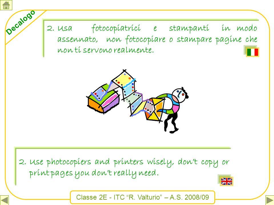 Classe 2E - ITC R. Valturio – A.S. 2008/09 Decalogo 2.Usa fotocopiatrici e stampanti in modo assennato, non fotocopiare o stampare pagine che non ti s