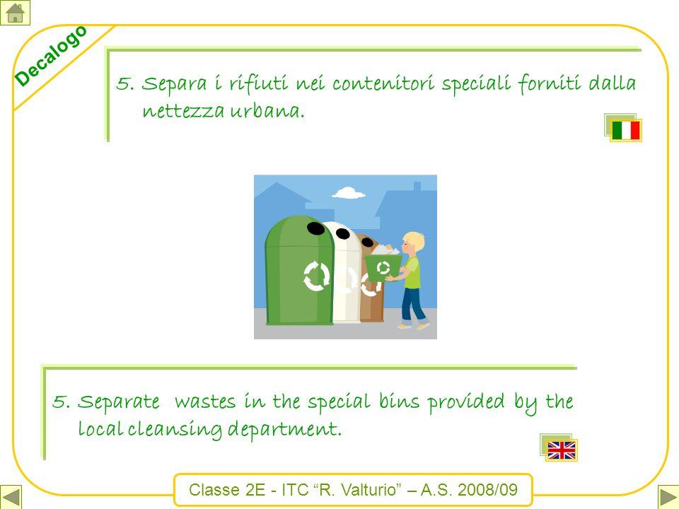 Classe 2E - ITC R. Valturio – A.S. 2008/09 Decalogo 5.Separa i rifiuti nei contenitori speciali forniti dalla nettezza urbana. 5.Separate wastes in th