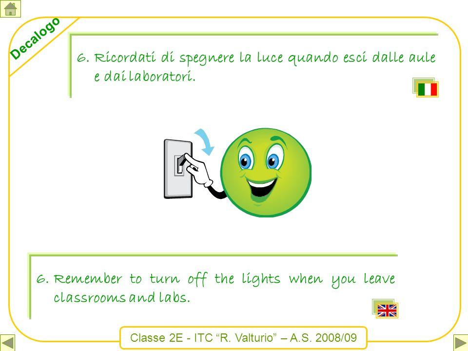 Classe 2E - ITC R. Valturio – A.S. 2008/09 Decalogo 6.Ricordati di spegnere la luce quando esci dalle aule e dai laboratori. 6.Remember to turn off th
