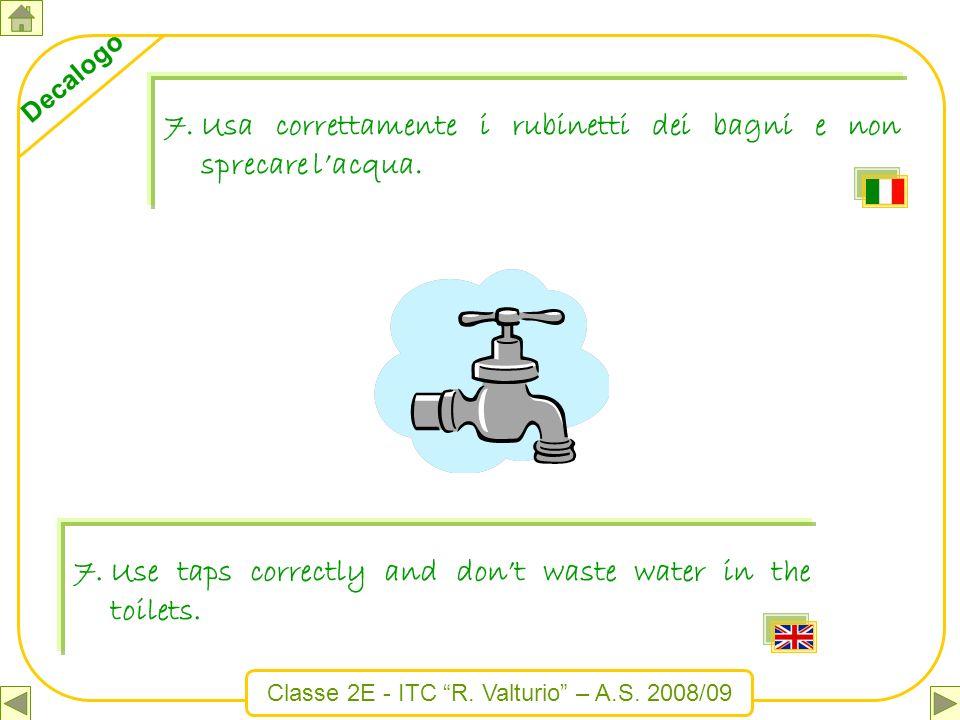 Classe 2E - ITC R. Valturio – A.S. 2008/09 Decalogo 7.Usa correttamente i rubinetti dei bagni e non sprecare lacqua. 7.Use taps correctly and dont was