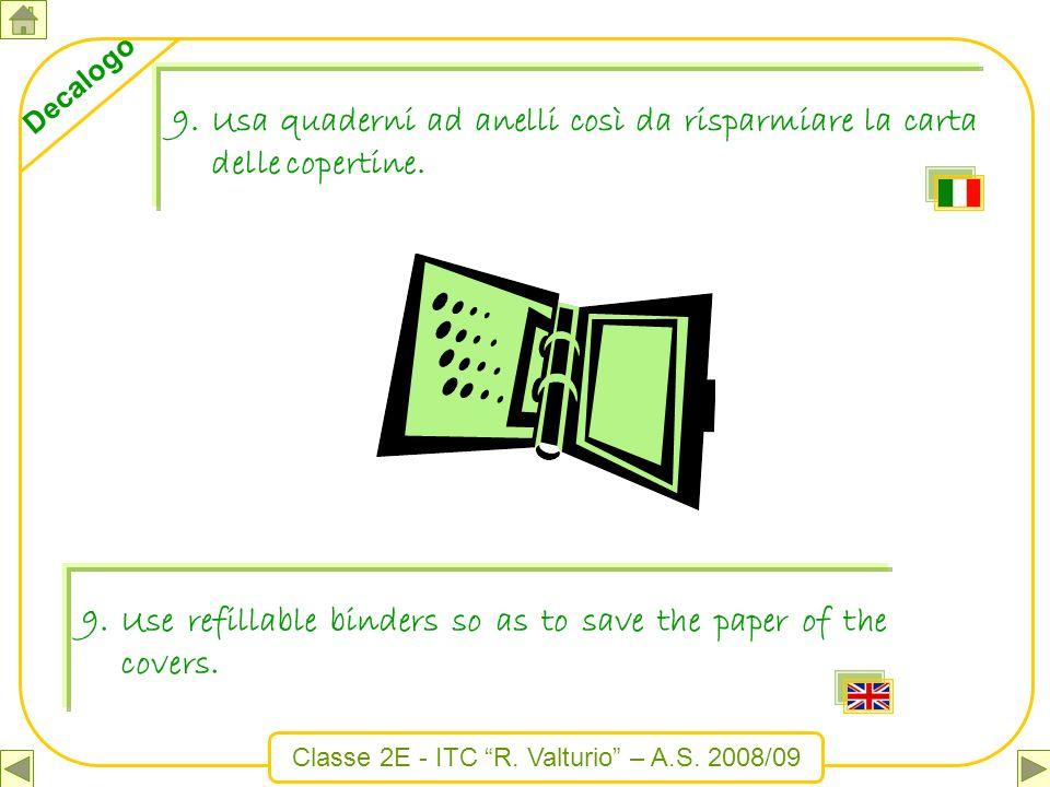 Classe 2E - ITC R. Valturio – A.S. 2008/09 Decalogo 9.Usa quaderni ad anelli così da risparmiare la carta delle copertine. 9.Use refillable binders so