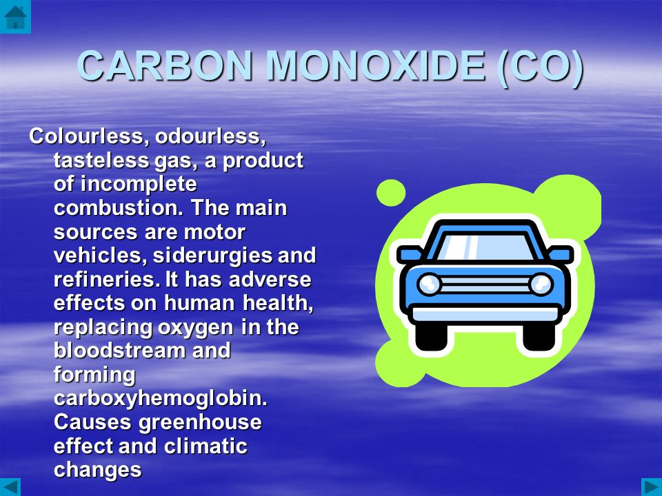 CARBON MONOXIDE (CO) Colourless, odourless, tasteless gas, a product of incomplete combustion. The main sources are motor vehicles, siderurgies and re