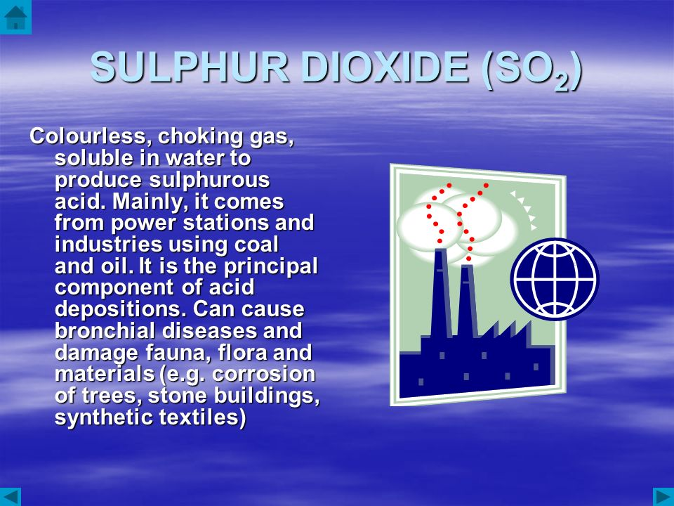 SULPHUR DIOXIDE (SO 2 ) Colourless, choking gas, soluble in water to produce sulphurous acid. Mainly, it comes from power stations and industries usin