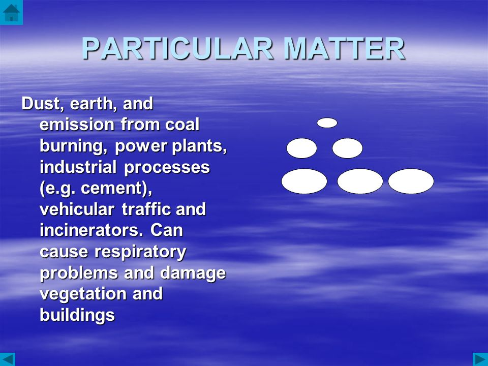 PARTICULAR MATTER Dust, earth, and emission from coal burning, power plants, industrial processes (e.g. cement), vehicular traffic and incinerators. C