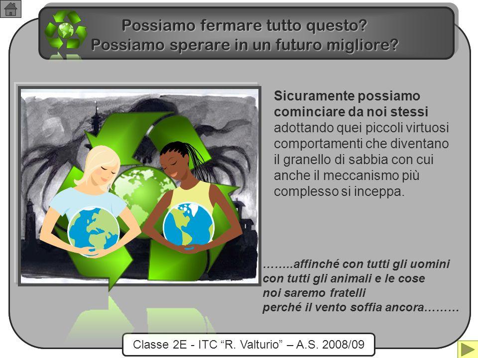 Classe 2E - ITC R. Valturio – A.S. 2008/09 Possiamo fermare tutto questo? Possiamo sperare in un futuro migliore? ……..affinché con tutti gli uomini co