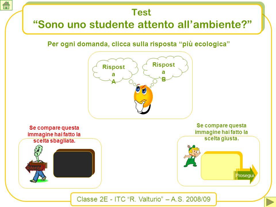 Test Sono uno studente attento allambiente? Rispost a B Rispost a A Per ogni domanda, clicca sulla risposta più ecologica Ritenta! Se compare questa i