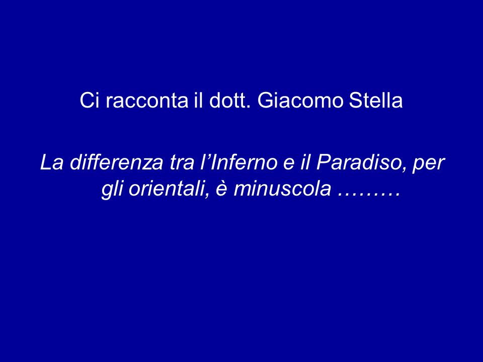 Ci racconta il dott. Giacomo Stella La differenza tra lInferno e il Paradiso, per gli orientali, è minuscola ………