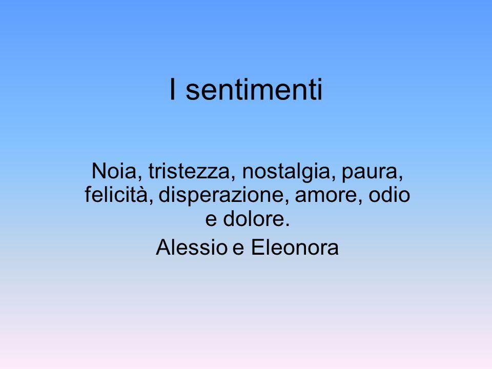 I sentimenti Noia, tristezza, nostalgia, paura, felicità, disperazione, amore, odio e dolore. Alessio e Eleonora