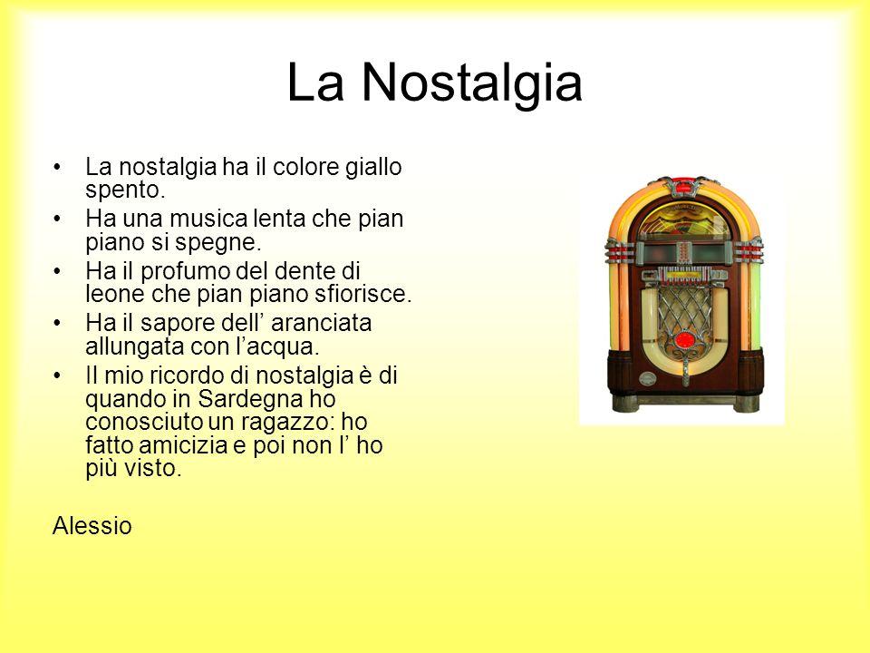 La Nostalgia La nostalgia ha il colore giallo spento. Ha una musica lenta che pian piano si spegne. Ha il profumo del dente di leone che pian piano sf