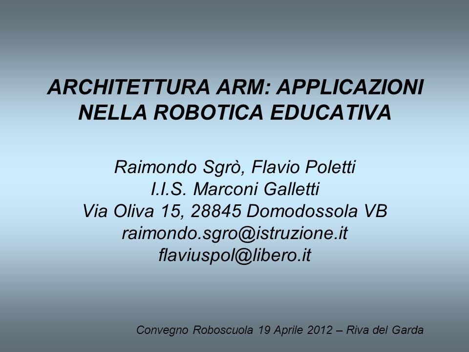 ARCHITETTURA ARM: APPLICAZIONI NELLA ROBOTICA EDUCATIVA Raimondo Sgrò, Flavio Poletti I.I.S. Marconi Galletti Via Oliva 15, 28845 Domodossola VB raimo