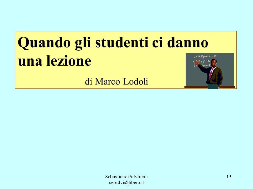 Sebastiano Pulvirenti sepulvi@libero.it 15 Quando gli studenti ci danno una lezione di Marco Lodoli