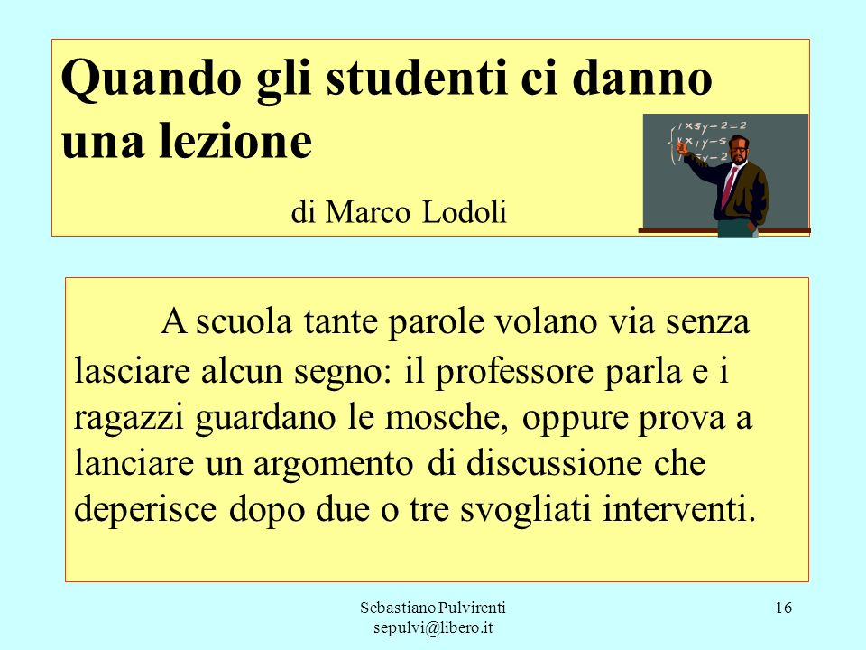 Sebastiano Pulvirenti sepulvi@libero.it 16 Quando gli studenti ci danno una lezione di Marco Lodoli A scuola tante parole volano via senza lasciare al