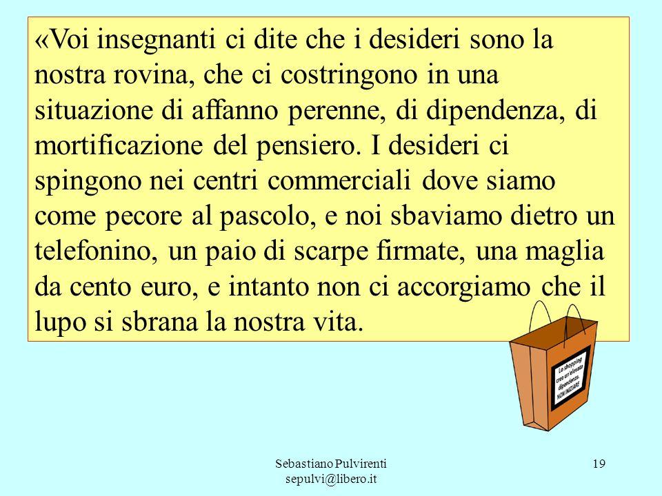 Sebastiano Pulvirenti sepulvi@libero.it 19 «Voi insegnanti ci dite che i desideri sono la nostra rovina, che ci costringono in una situazione di affan