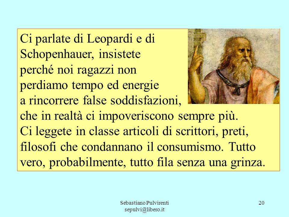 Sebastiano Pulvirenti sepulvi@libero.it 20 Ci parlate di Leopardi e di Schopenhauer, insistete perché noi ragazzi non perdiamo tempo ed energie a rinc