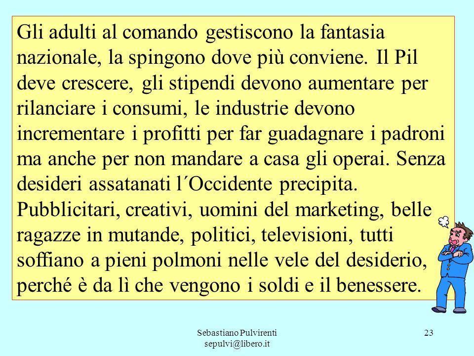 Sebastiano Pulvirenti sepulvi@libero.it 23 Gli adulti al comando gestiscono la fantasia nazionale, la spingono dove più conviene. Il Pil deve crescere