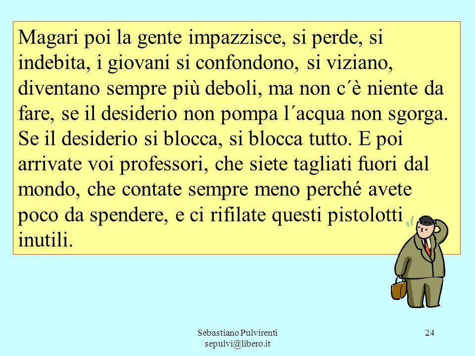 Sebastiano Pulvirenti sepulvi@libero.it 24 Magari poi la gente impazzisce, si perde, si indebita, i giovani si confondono, si viziano, diventano sempr