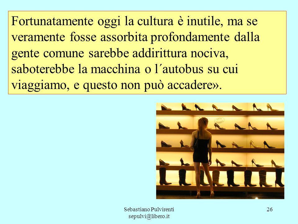 Sebastiano Pulvirenti sepulvi@libero.it 26 Fortunatamente oggi la cultura è inutile, ma se veramente fosse assorbita profondamente dalla gente comune