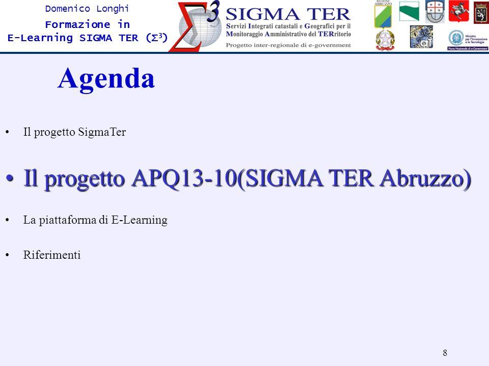 8 Domenico Longhi Formazione in E-Learning SIGMA TER (Σ 3 ) Agenda Il progetto SigmaTer Il progetto APQ13-10(SIGMA TER Abruzzo)Il progetto APQ13-10(SI