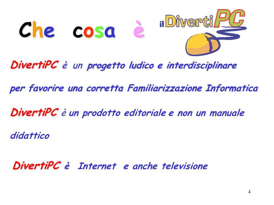 4 DivertiPC è un progetto ludico e interdisciplinare per favorire una corretta Familiarizzazione Informatica DivertiPC DivertiPC è un prodotto editoriale e non un manuale didattico Che cosa è DivertiPC DivertiPC è Internet e anche televisione