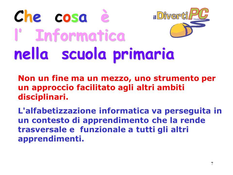 7 Che cosa è l Informatica nella scuola primaria Non un fine ma un mezzo, uno strumento per un approccio facilitato agli altri ambiti disciplinari.