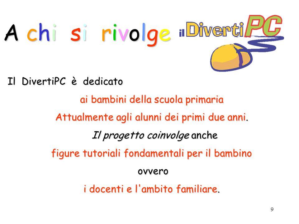 9 Il DivertiPC è dedicato ai bambini della scuola primaria Attualmente agli alunni dei primi due anni.