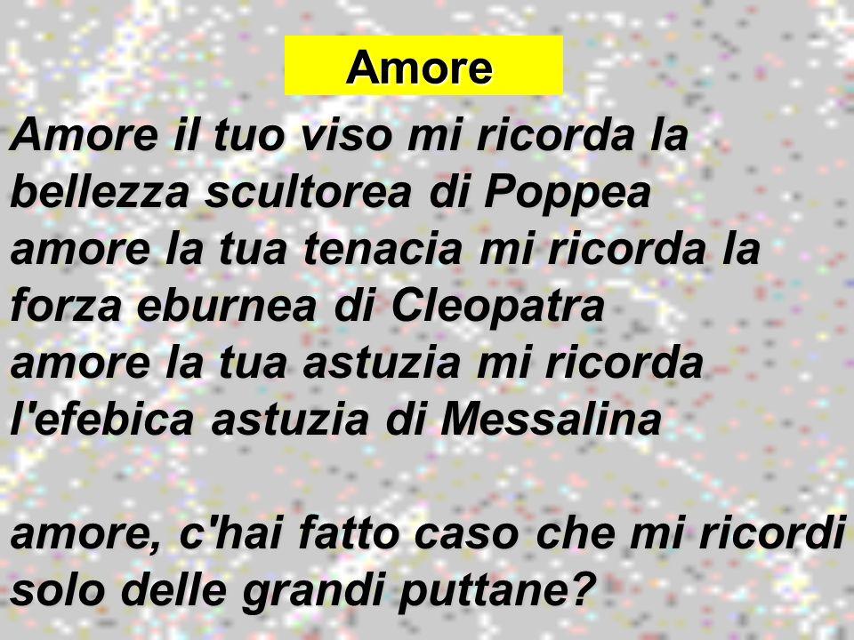 Amore Amore Amore il tuo viso mi ricorda la bellezza scultorea di Poppea amore la tua tenacia mi ricorda la forza eburnea di Cleopatra amore la tua as