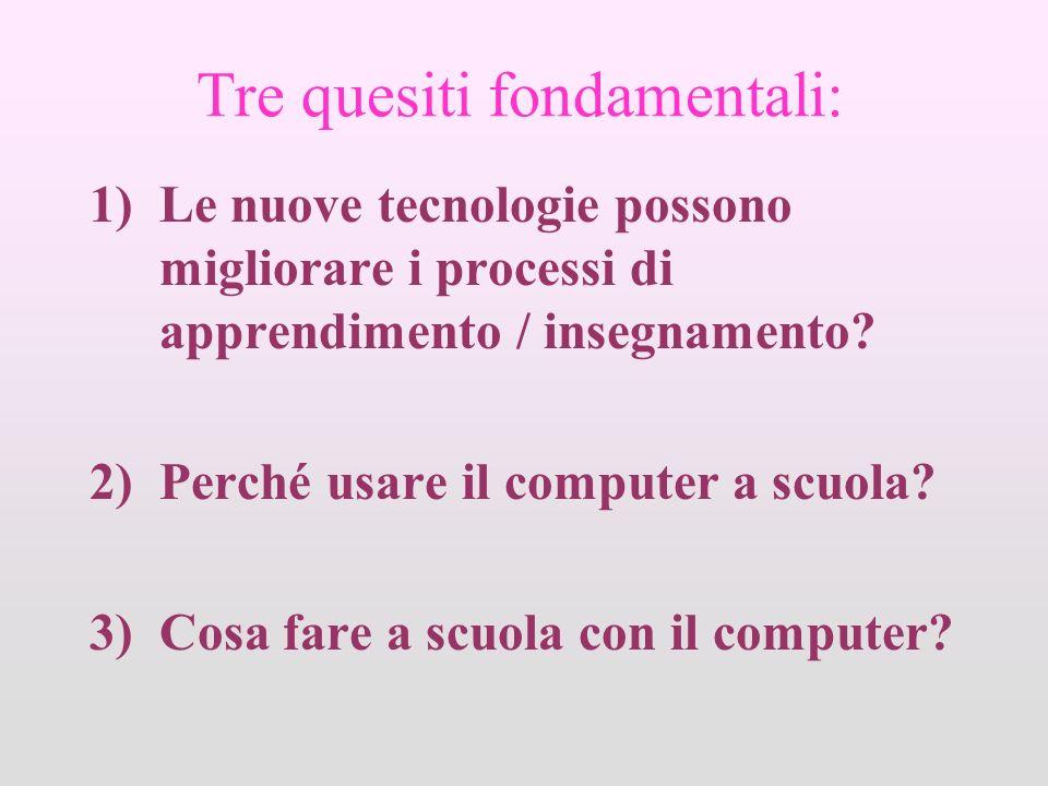 Tre quesiti fondamentali: 1)Le nuove tecnologie possono migliorare i processi di apprendimento / insegnamento? 2)Perché usare il computer a scuola? 3)