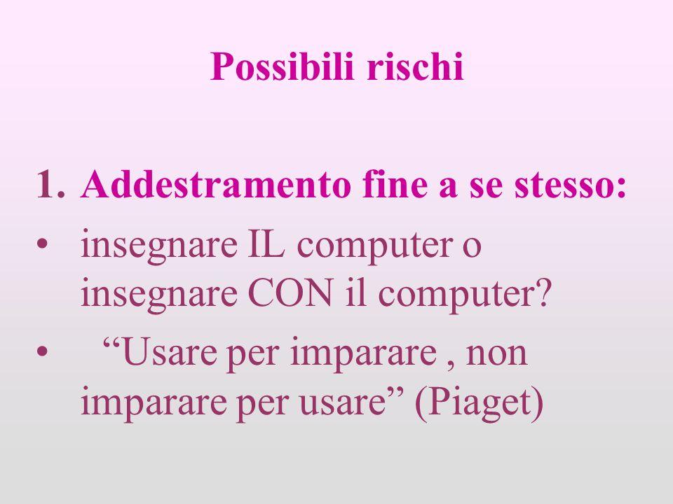 Possibili rischi 1.Addestramento fine a se stesso: insegnare IL computer o insegnare CON il computer.