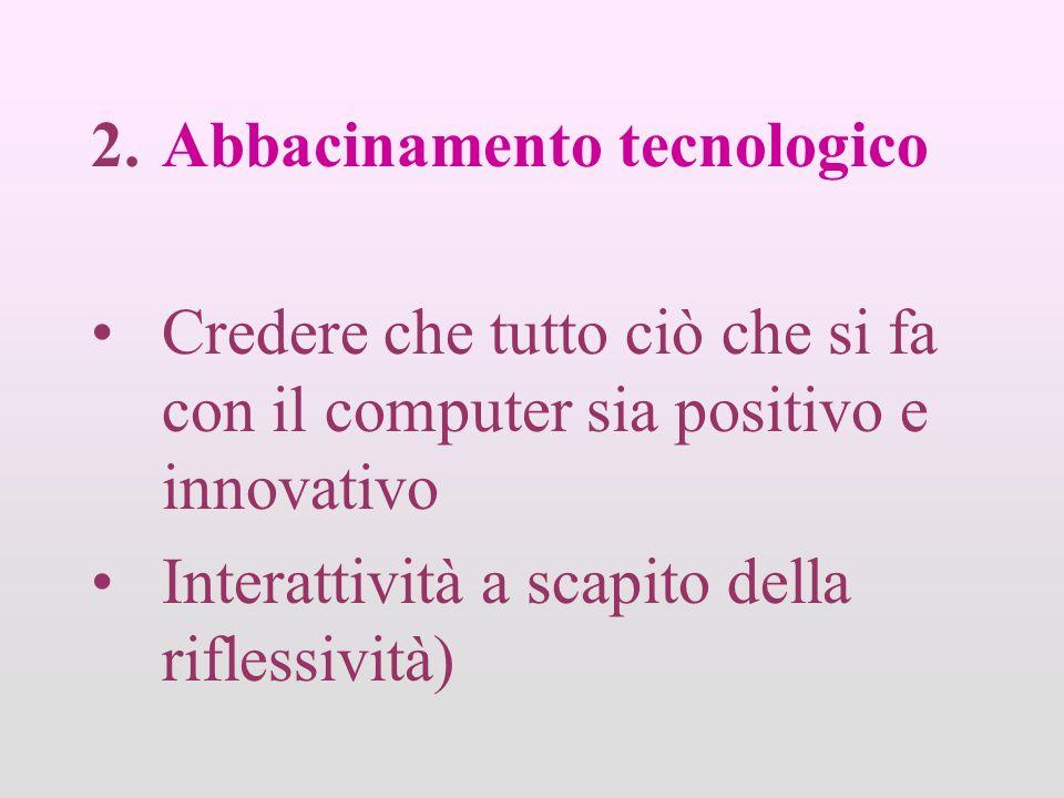 2.Abbacinamento tecnologico Credere che tutto ciò che si fa con il computer sia positivo e innovativo Interattività a scapito della riflessività)