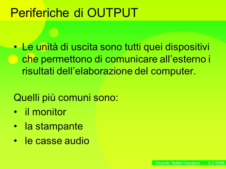 Docente: Taddio Gianpiero A.S.05/06 Le unità di memoria La memoria centrale è composta dalle memorie RAM e ROM, collocate sulla scheda madre I dispositivi esterni di memoria o memorie di massa sono: Hard disk o disco rigido Floppy disk CD-ROM (Compact Disk Read Only Memory) DVD (Digital Video Disk) Memorie USB