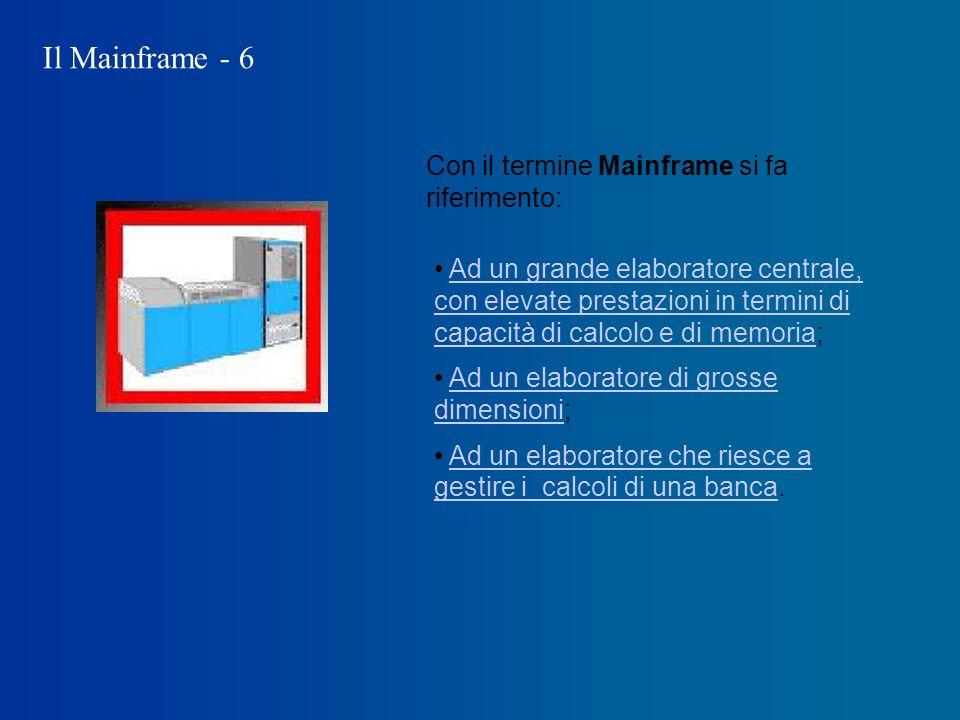 Il Mainframe - 6 Con il termine Mainframe si fa riferimento: Ad un grande elaboratore centrale, con elevate prestazioni in termini di capacità di calcolo e di memoria;Ad un grande elaboratore centrale, con elevate prestazioni in termini di capacità di calcolo e di memoria Ad un elaboratore di grosse dimensioni;Ad un elaboratore di grosse dimensioni Ad un elaboratore che riesce a gestire i calcoli di una banca.Ad un elaboratore che riesce a gestire i calcoli di una banca