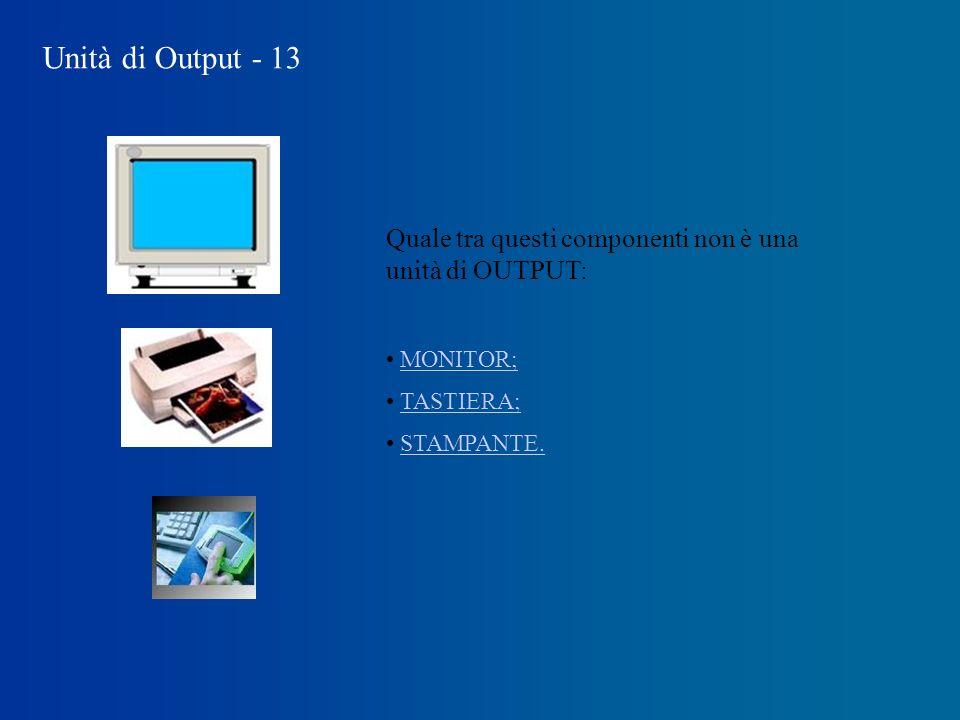 Unità di Output - 13 Quale tra questi componenti non è una unità di OUTPUT: MONITOR; TASTIERA; STAMPANTE.