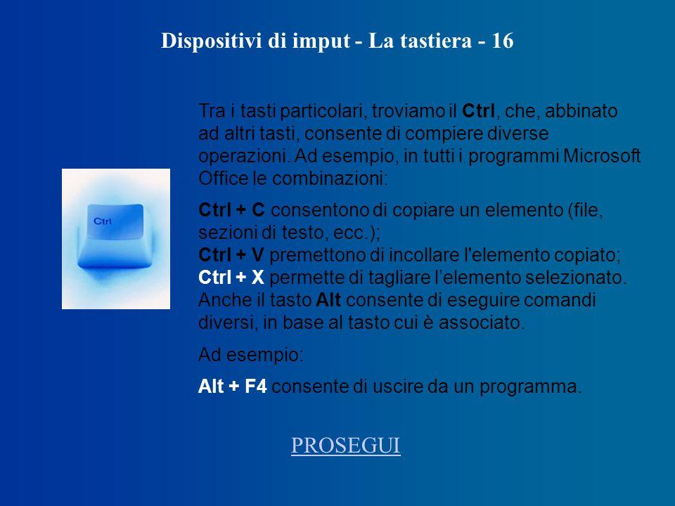 Dispositivi di imput - La tastiera - 16 Tra i tasti particolari, troviamo il Ctrl, che, abbinato ad altri tasti, consente di compiere diverse operazioni.